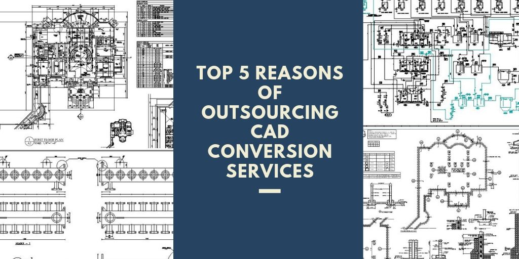 Top 5 reasons of outsourcing CAD conversion services